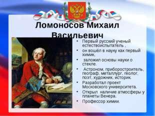 Ломоносов Михаил Васильевич Первый русский ученый естествоиспытатель , он вош