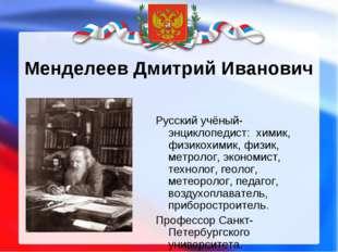 Менделеев Дмитрий Иванович Русский учёный-энциклопедист: химик, физикохимик,