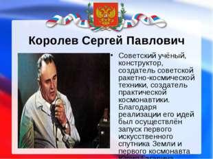 Королев Сергей Павлович Советский учёный, конструктор, создатель советской ра