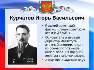 Курчатов Игорь Васильевич Русский советский физик, «отец» советской атомной б