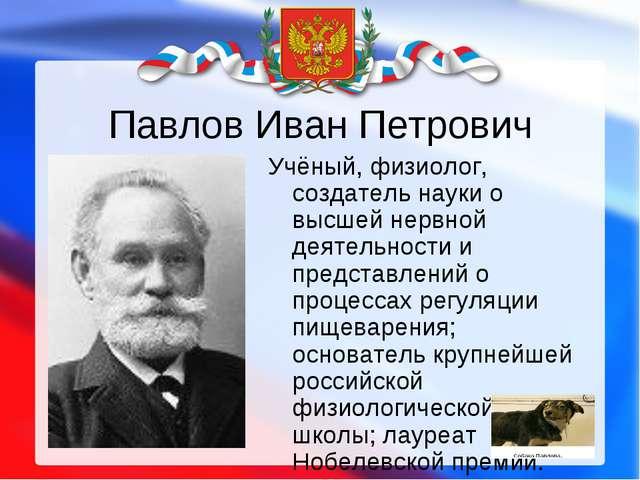Павлов Иван Петрович Учёный, физиолог, создатель науки о высшей нервной деяте...