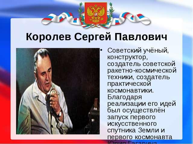 Королев Сергей Павлович Советский учёный, конструктор, создатель советской ра...