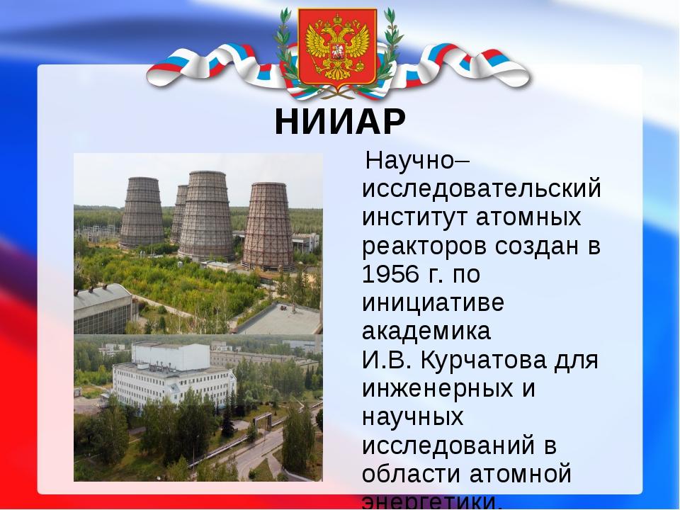 НИИАР Научно–исследовательский институт атомных реакторов создан в 1956г. по...