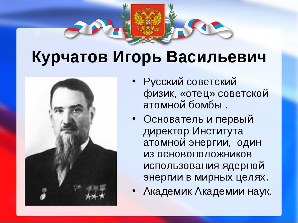 Курчатов Игорь Васильевич Русский советский физик, «отец» советской атомной б...