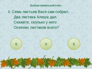 9. Семь листьев Вася сам собрал, Два листика Алеша дал. Скажите, сколько