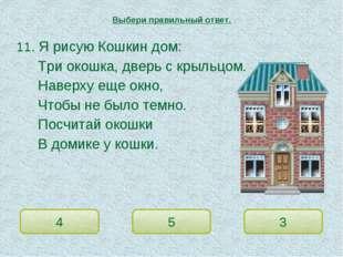 11. Я рисую Кошкин дом: Три окошка, дверь с крыльцом. Наверху еще окно,