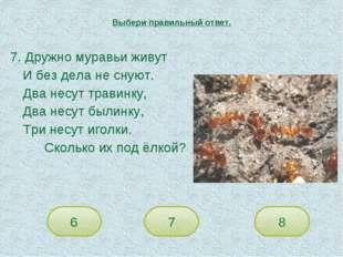7. Дружно муравьи живут И без дела не снуют. Два несут травинку, Два несут