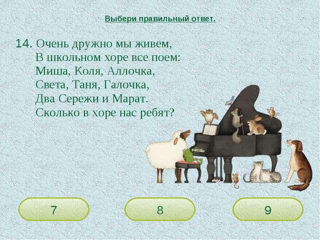 14. Очень дружно мы живем, В школьном хоре все поем: Миша, Коля, Аллочка...