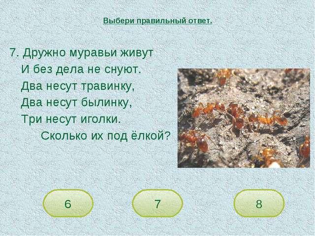 7. Дружно муравьи живут И без дела не снуют. Два несут травинку, Два несут...