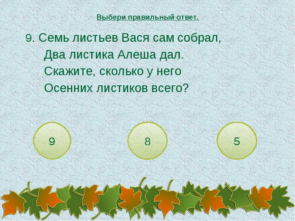 9. Семь листьев Вася сам собрал, Два листика Алеша дал. Скажите, сколько...