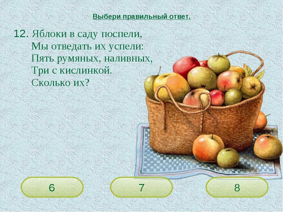 12. Яблоки в саду поспели, Мы отведать их успели: Пять румяных, наливных...