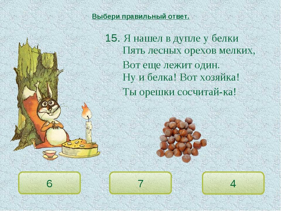 15. Я нашел в дупле у белки Пять лесных орехов мелких, Вот еще лежит оди...