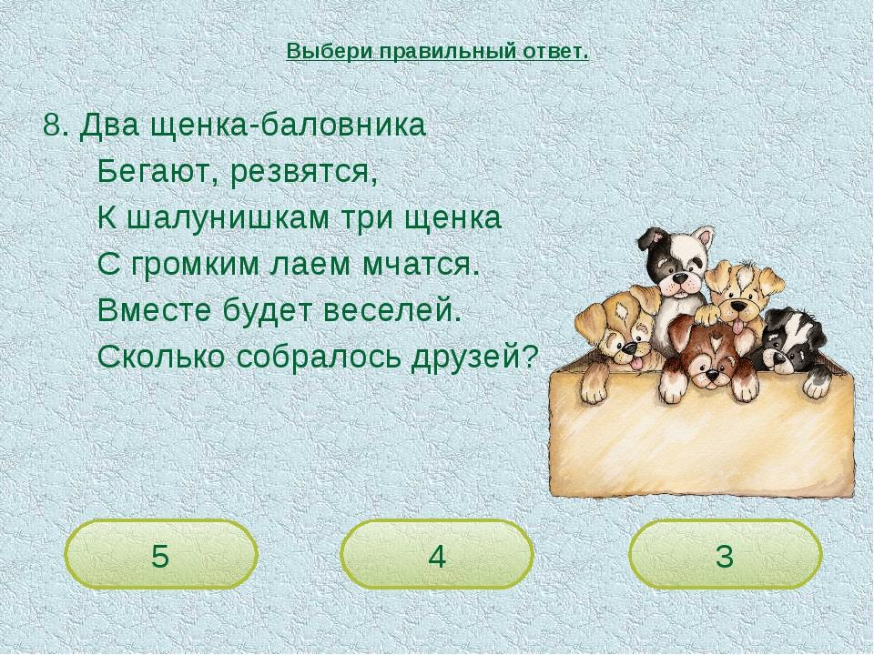 8. Два щенка-баловника Бегают, резвятся, К шалунишкам три щенка С гром...