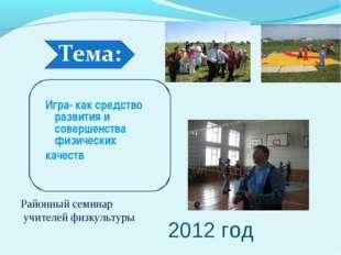 2012 год Игра- как средство развития и совершенства физических качеств Районн