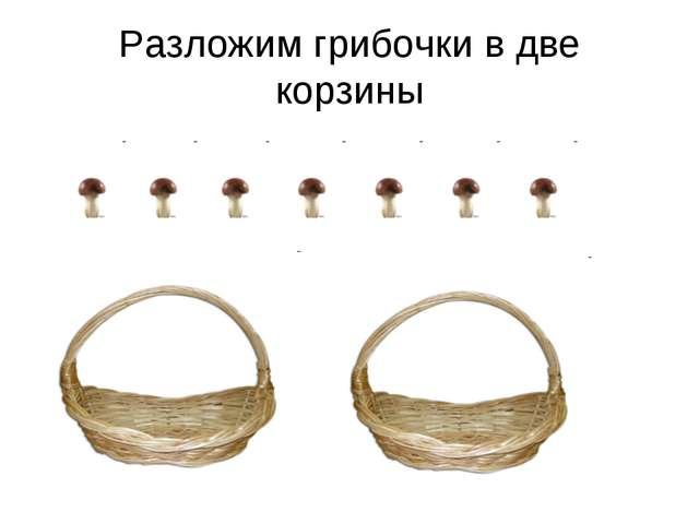 Разложим грибочки в две корзины