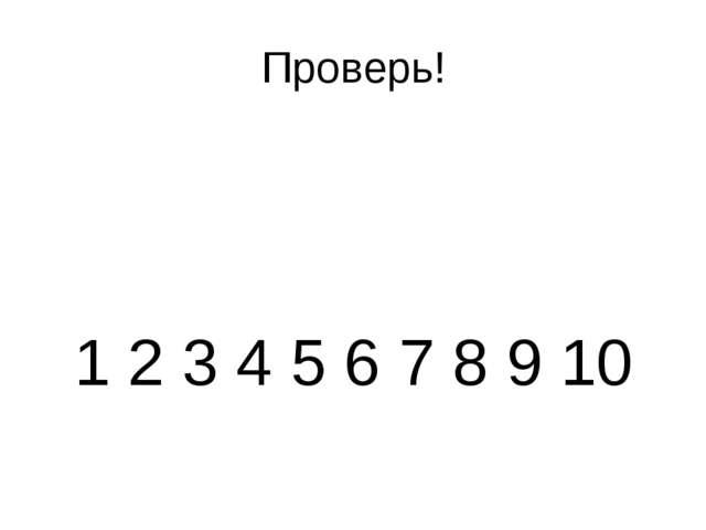 Проверь! 1 2 3 4 5 6 7 8 9 10