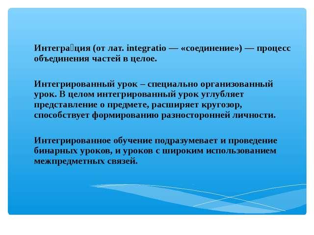 Интегра́ция (от лат. integratio — «соединение») — процесс объединения частей...