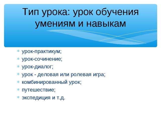 урок-практикум; урок-сочинение; урок-диалог; урок - деловая или ролевая игра;...