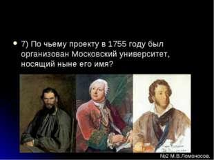 7) По чьему проекту в 1755 году был организован Московский университет, носящ