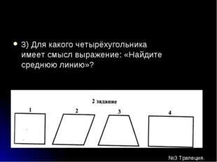 3) Для какого четырёхугольника имеет смысл выражение: «Найдите среднюю линию»