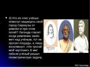 4) Кто из этих учёных помогал защищать свой город Сиракузы от римлян и при эт