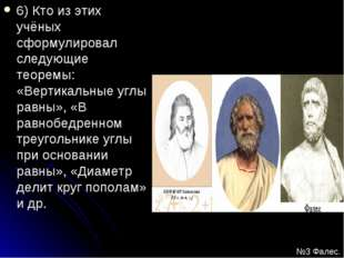 6) Кто из этих учёных сформулировал следующие теоремы: «Вертикальные углы рав