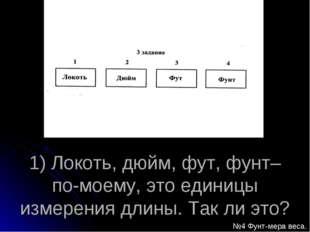1) Локоть, дюйм, фут, фунт– по-моему, это единицы измерения длины. Так ли это