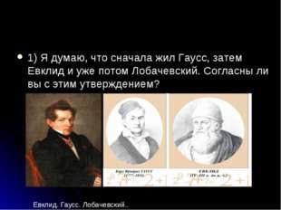 1) Я думаю, что сначала жил Гаусс, затем Евклид и уже потом Лобачевский. Согл