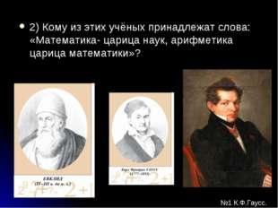 2) Кому из этих учёных принадлежат слова: «Математика- царица наук, арифметик