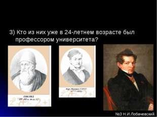 3) Кто из них уже в 24-летнем возрасте был профессором университета? №3 Н.И.Л