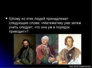 5)Кому из этих людей принадлежат следующие слова: «Математику уже затем учить