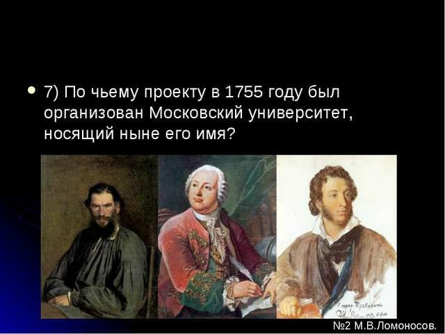 7) По чьему проекту в 1755 году был организован Московский университет, носящ...