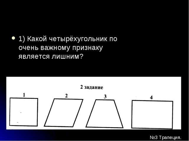 1) Какой четырёхугольник по очень важному признаку является лишним? №3 Трапец...