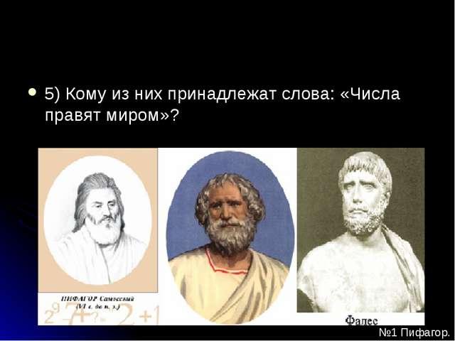 5) Кому из них принадлежат слова: «Числа правят миром»? №1 Пифагор.