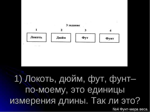 1) Локоть, дюйм, фут, фунт– по-моему, это единицы измерения длины. Так ли это...