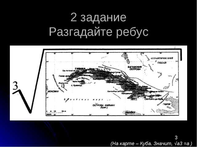 2 задание Разгадайте ребус 3 (На карте – Куба. Значит, √а3 =а )
