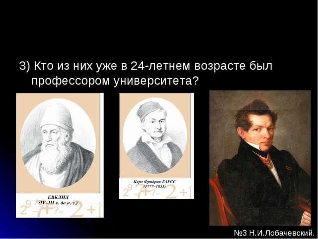 3) Кто из них уже в 24-летнем возрасте был профессором университета? №3 Н.И.Л...