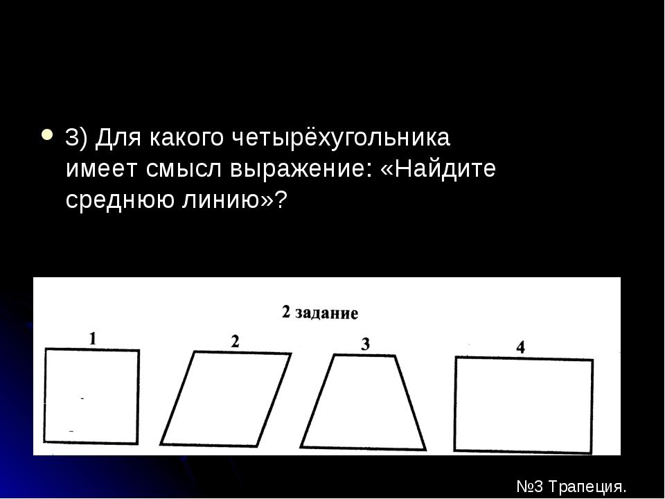 3) Для какого четырёхугольника имеет смысл выражение: «Найдите среднюю линию»...