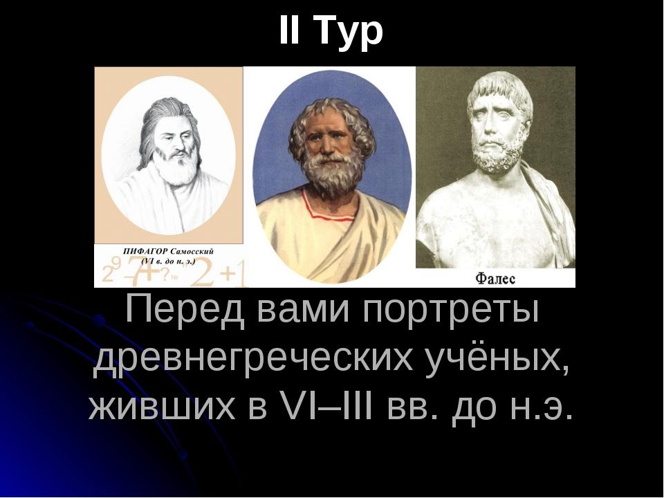 Перед вами портреты древнегреческих учёных, живших в VІ–ІІІ вв. до н.э. ІІ Тур