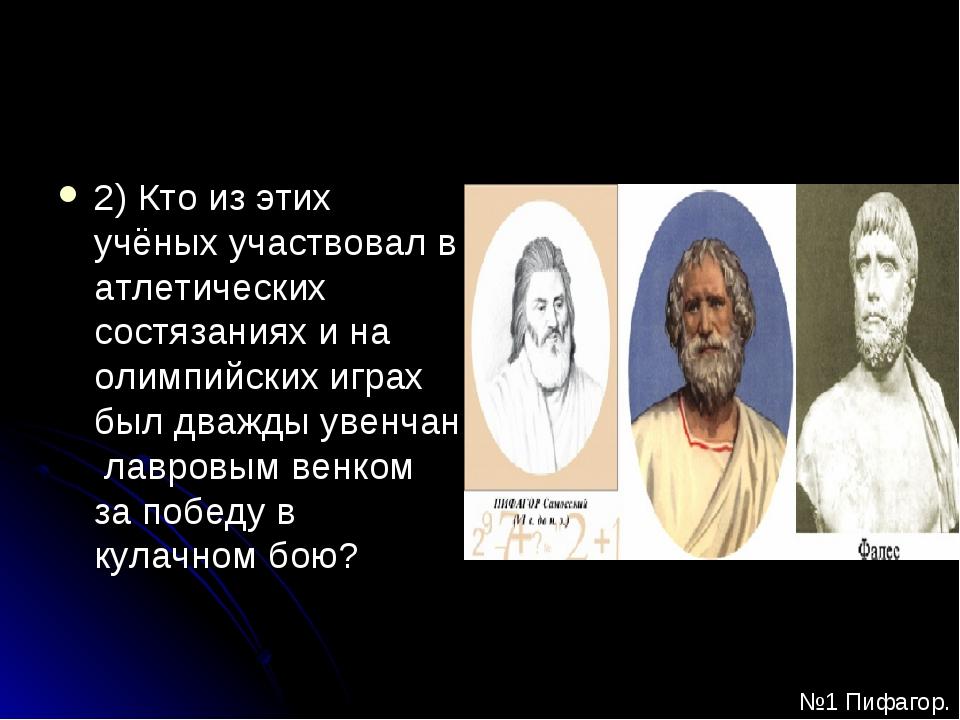 2) Кто из этих учёных участвовал в атлетических состязаниях и на олимпийских...