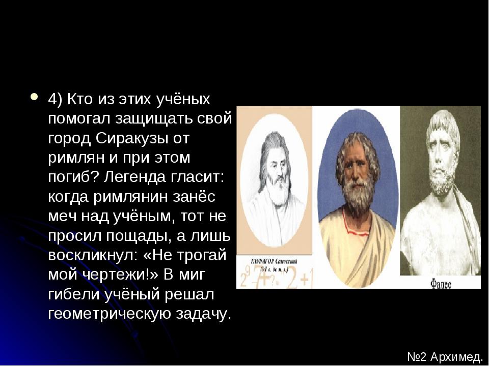 4) Кто из этих учёных помогал защищать свой город Сиракузы от римлян и при эт...