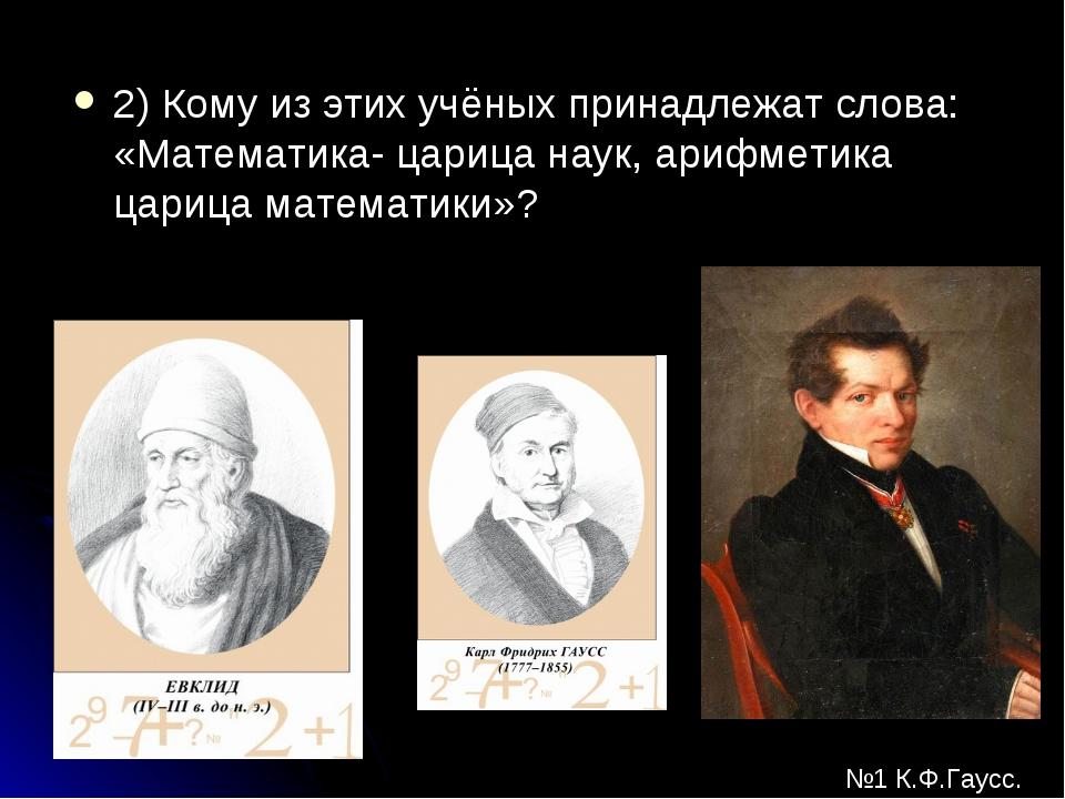2) Кому из этих учёных принадлежат слова: «Математика- царица наук, арифметик...