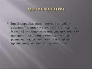 (meniscopathia, анат. meniscus articularis суставной мениск + греч. pathos с
