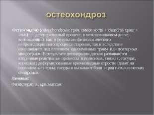 Остеохондроз (osteochondrosis: греч. osteon кость + chondros хрящ + -osis) —