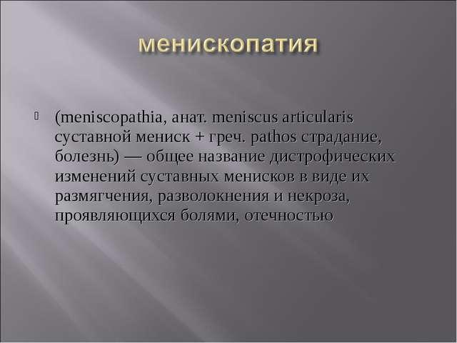 (meniscopathia, анат. meniscus articularis суставной мениск + греч. pathos с...