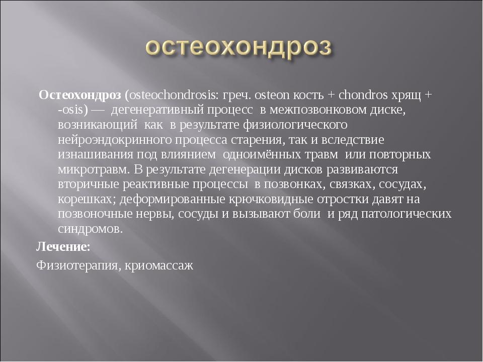 Остеохондроз (osteochondrosis: греч. osteon кость + chondros хрящ + -osis) —...