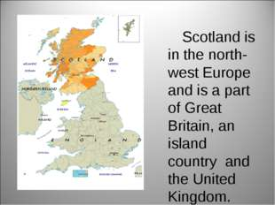 Scotland is in the north-west Europe and is a part of Great Britain, an isla