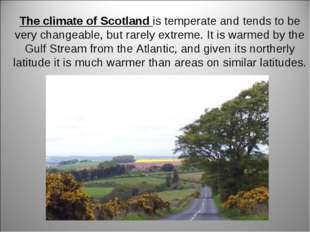 The climate of Scotland is temperate and tends to be very changeable, but rar