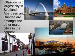 Glasgow is the largest city in Scotland. Aberdeen and Dundee are amongst the
