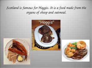 Scotland is famous for Haggis. It is a food made from the organs of sheep and
